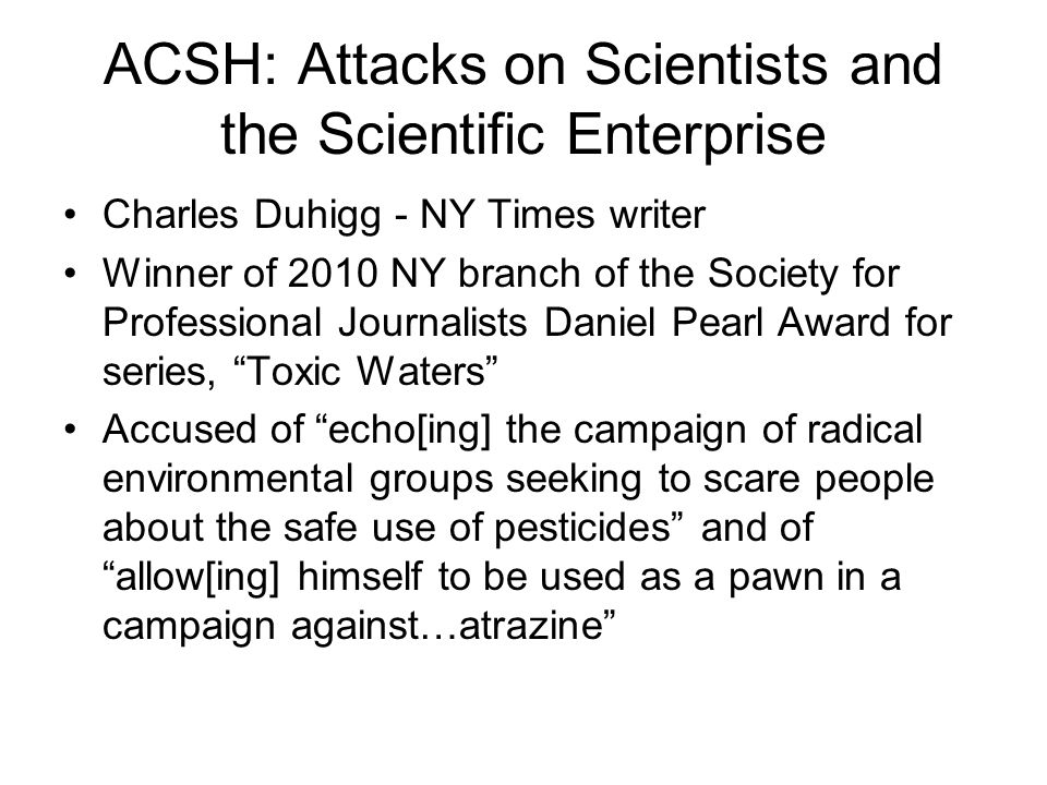 ACSH: Attacks on Scientists and the Scientific Enterprise Charles Duhigg - NY Times writer Winner of 2010 NY branch of the Society for Professional Journalists Daniel Pearl Award for series, Toxic Waters Accused of echo[ing] the campaign of radical environmental groups seeking to scare people about the safe use of pesticides and of allow[ing] himself to be used as a pawn in a campaign against…atrazine