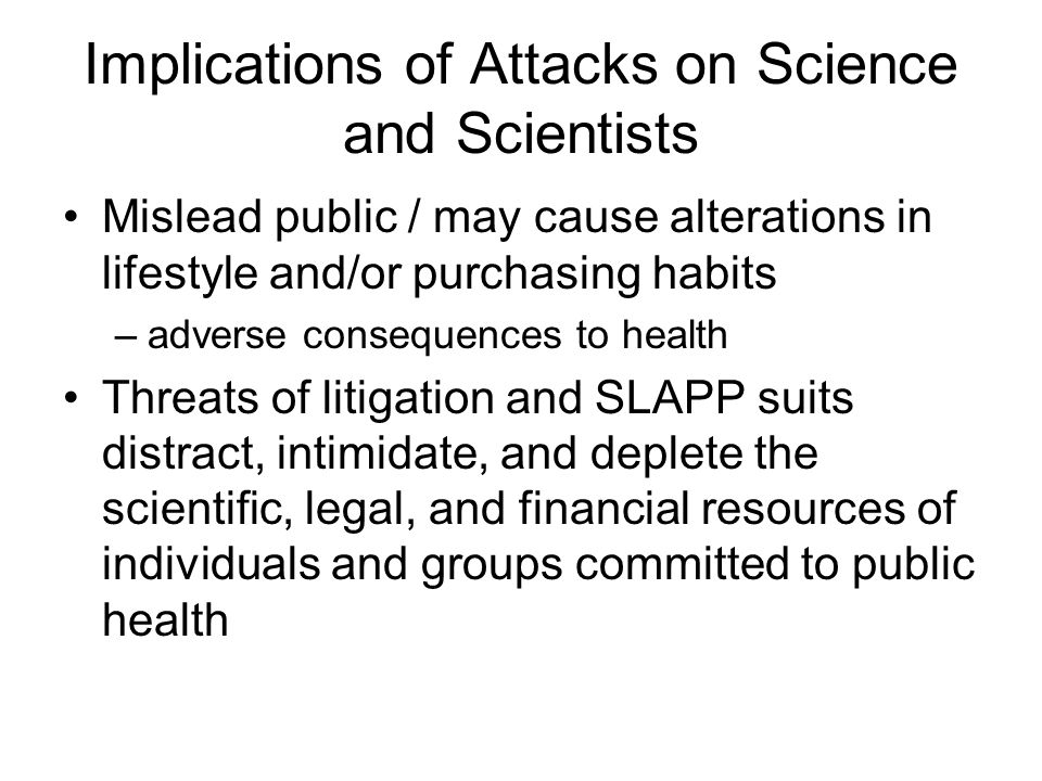 Implications of Attacks on Science and Scientists Mislead public / may cause alterations in lifestyle and/or purchasing habits –adverse consequences to health Threats of litigation and SLAPP suits distract, intimidate, and deplete the scientific, legal, and financial resources of individuals and groups committed to public health