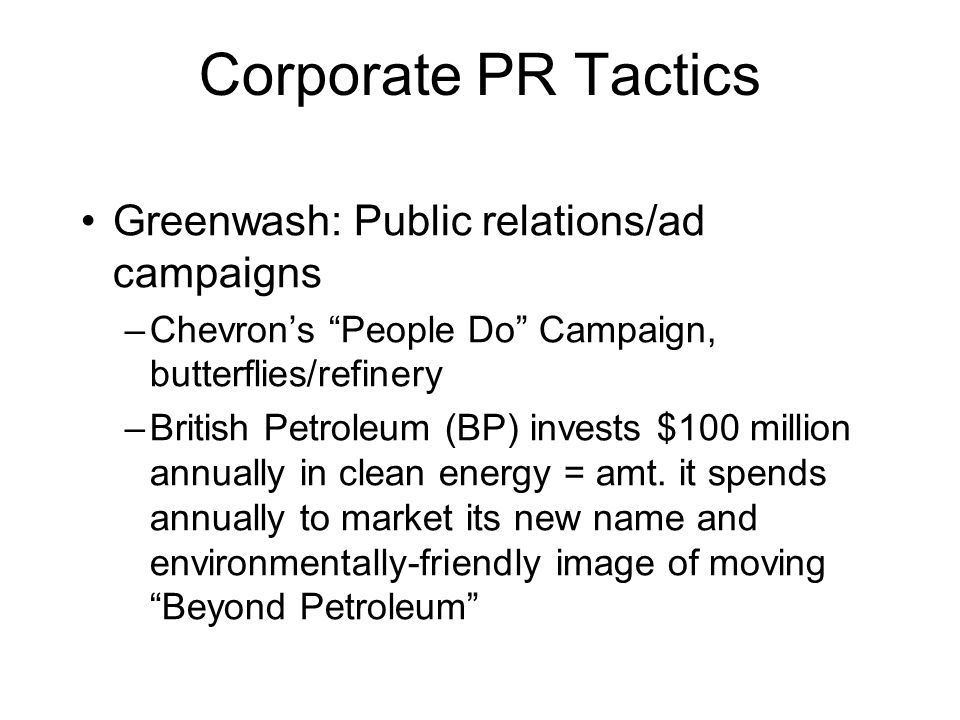 Corporate PR Tactics Greenwash: Public relations/ad campaigns –Chevron's People Do Campaign, butterflies/refinery –British Petroleum (BP) invests $100 million annually in clean energy = amt.
