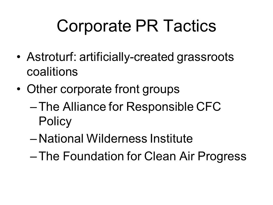 Corporate PR Tactics Astroturf: artificially-created grassroots coalitions Other corporate front groups –The Alliance for Responsible CFC Policy –National Wilderness Institute –The Foundation for Clean Air Progress