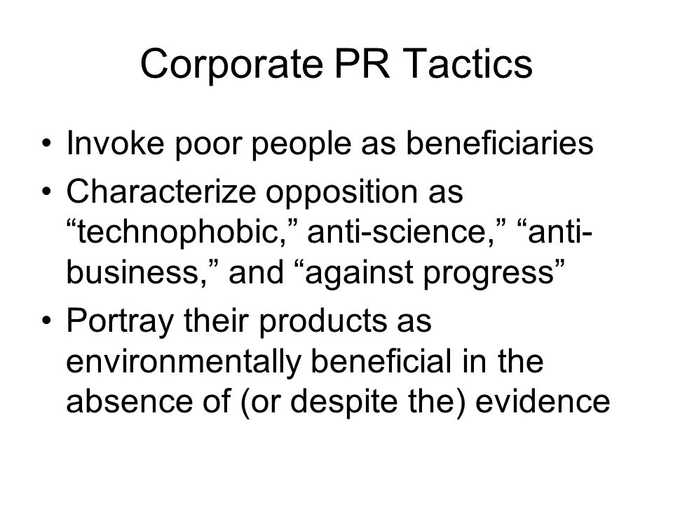 Corporate PR Tactics Invoke poor people as beneficiaries Characterize opposition as technophobic, anti-science, anti- business, and against progress Portray their products as environmentally beneficial in the absence of (or despite the) evidence