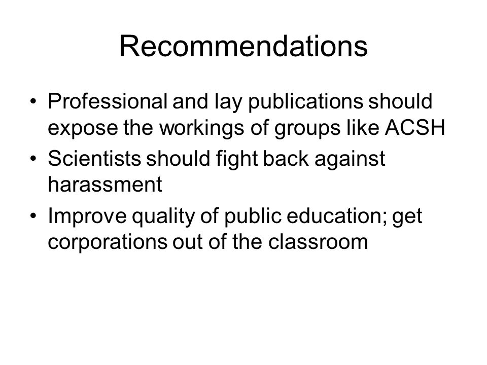 Recommendations Professional and lay publications should expose the workings of groups like ACSH Scientists should fight back against harassment Improve quality of public education; get corporations out of the classroom