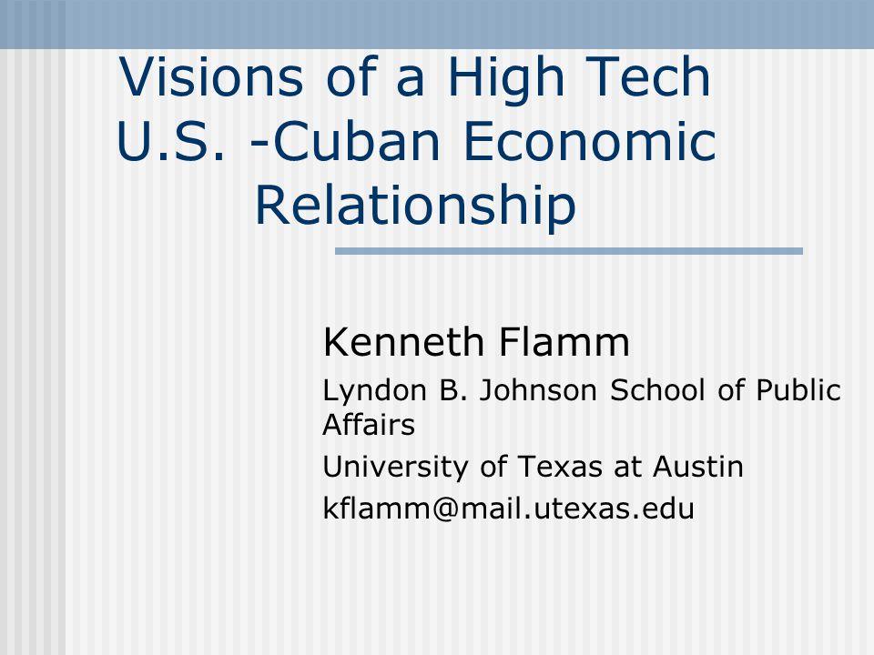 Visions of a High Tech U.S. -Cuban Economic Relationship Kenneth Flamm Lyndon B. Johnson School of Public Affairs University of Texas at Austin kflamm
