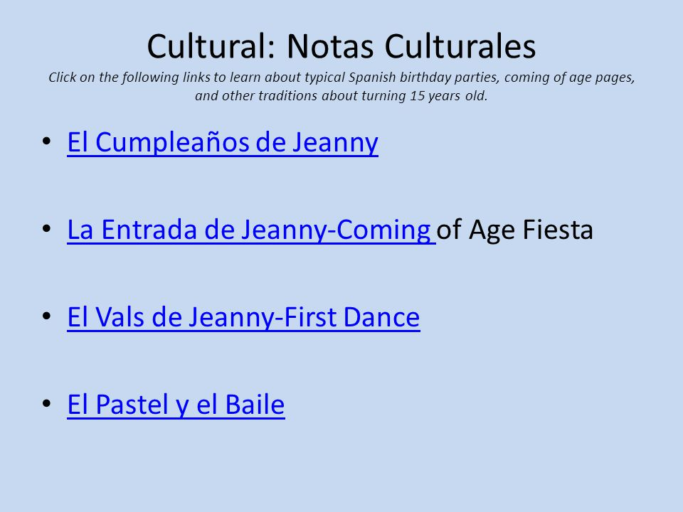 Cultural: Notas Culturales Click on the following links to learn about typical Spanish birthday parties, coming of age pages, and other traditions about turning 15 years old.