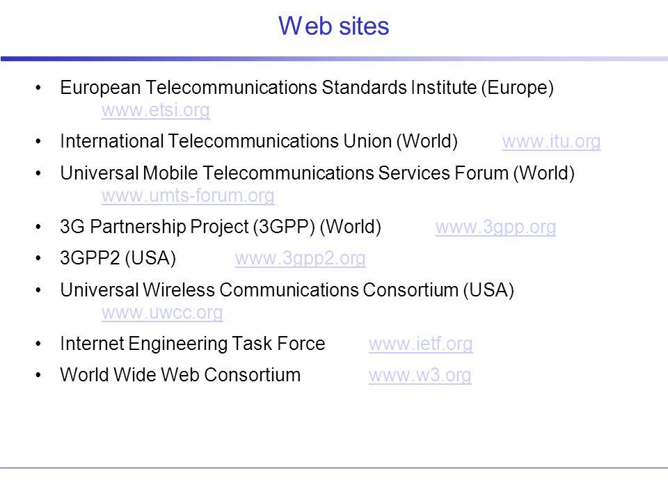 Web sites European Telecommunications Standards Institute (Europe) www.etsi.org www.etsi.org International Telecommunications Union (World)www.itu.orgwww.itu.org Universal Mobile Telecommunications Services Forum (World) www.umts-forum.org www.umts-forum.org 3G Partnership Project (3GPP) (World)www.3gpp.orgwww.3gpp.org 3GPP2 (USA)www.3gpp2.orgwww.3gpp2.org Universal Wireless Communications Consortium (USA) www.uwcc.org www.uwcc.org Internet Engineering Task Forcewww.ietf.orgwww.ietf.org World Wide Web Consortiumwww.w3.orgwww.w3.org