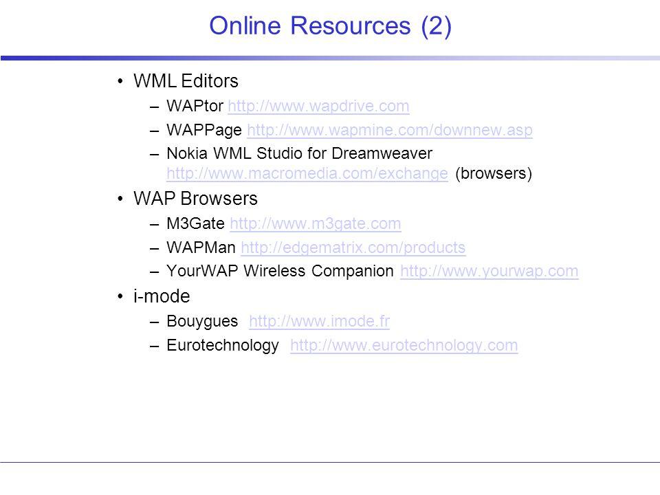 Online Resources (2) WML Editors –WAPtor http://www.wapdrive.comhttp://www.wapdrive.com –WAPPage http://www.wapmine.com/downnew.asphttp://www.wapmine.com/downnew.asp –Nokia WML Studio for Dreamweaver http://www.macromedia.com/exchange (browsers) http://www.macromedia.com/exchange WAP Browsers –M3Gate http://www.m3gate.comhttp://www.m3gate.com –WAPMan http://edgematrix.com/productshttp://edgematrix.com/products –YourWAP Wireless Companion http://www.yourwap.comhttp://www.yourwap.com i-mode –Bouygues http://www.imode.frhttp://www.imode.fr –Eurotechnology http://www.eurotechnology.comhttp://www.eurotechnology.com