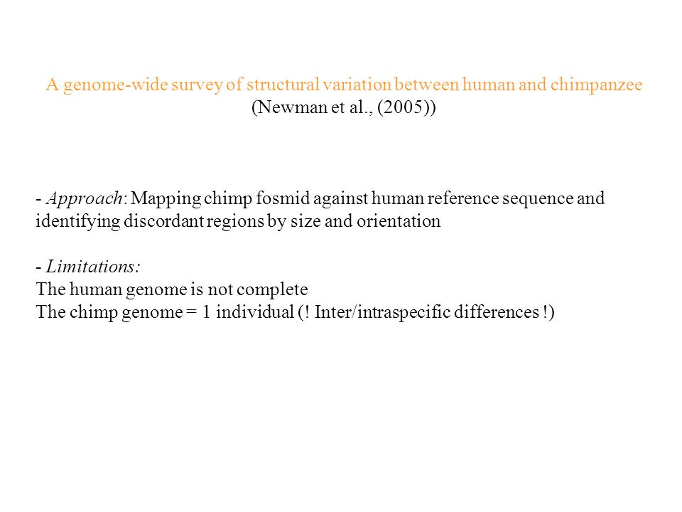 A genome-wide survey of structural variation between human and chimpanzee (Newman et al., (2005)) - Approach: Mapping chimp fosmid against human reference sequence and identifying discordant regions by size and orientation - Limitations: The human genome is not complete The chimp genome = 1 individual (.