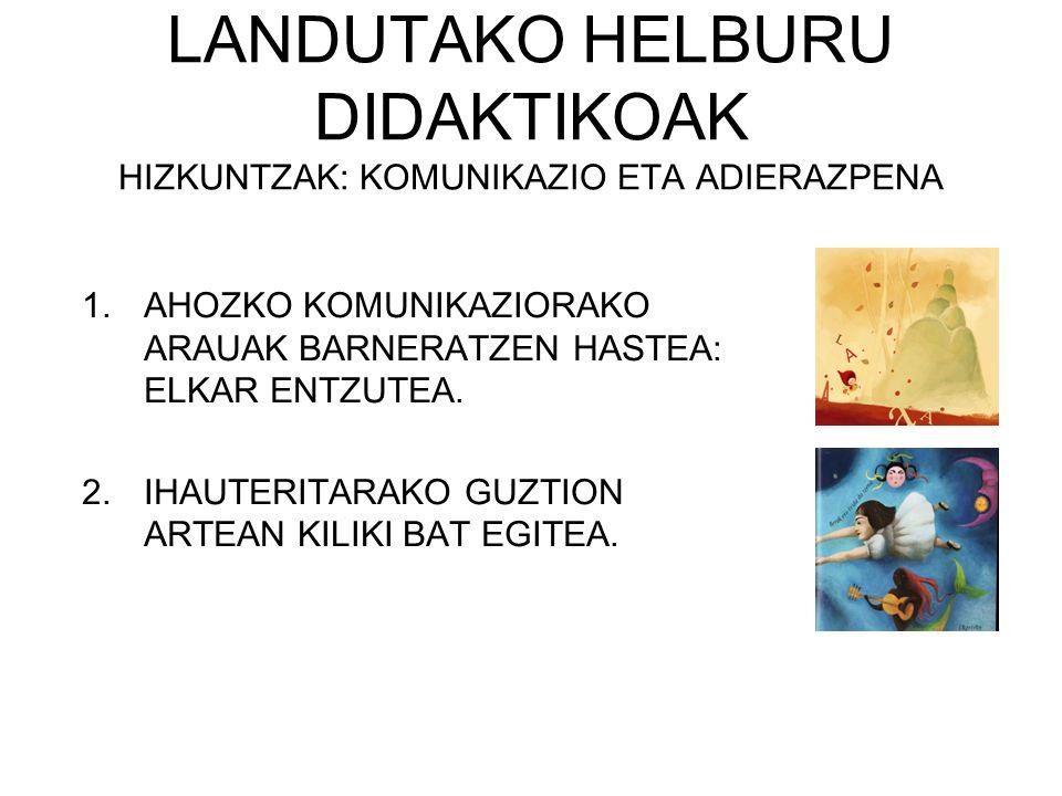 LANDUTAKO HELBURU DIDAKTIKOAK HIZKUNTZAK: KOMUNIKAZIO ETA ADIERAZPENA 1.AHOZKO KOMUNIKAZIORAKO ARAUAK BARNERATZEN HASTEA: ELKAR ENTZUTEA. 2.IHAUTERITA