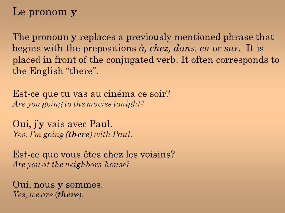 Le pronom y The pronoun y replaces a previously mentioned phrase that begins with the prepositions à, chez, dans, en or sur.