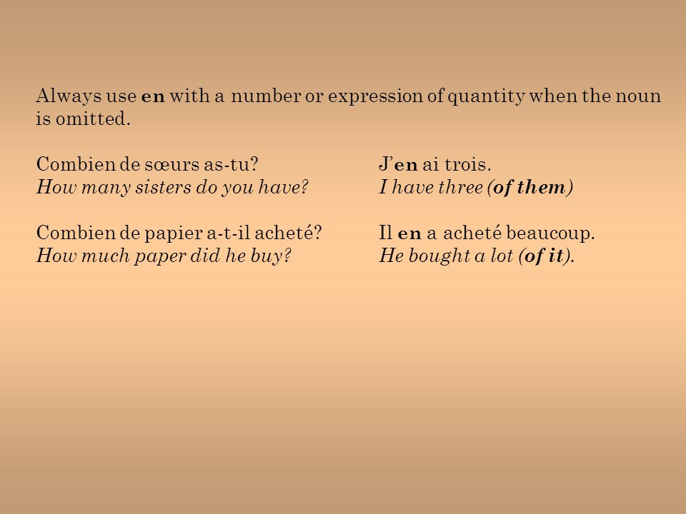 Always use en with a number or expression of quantity when the noun is omitted. Combien de sœurs as-tu?J' en ai trois. How many sisters do you have?I