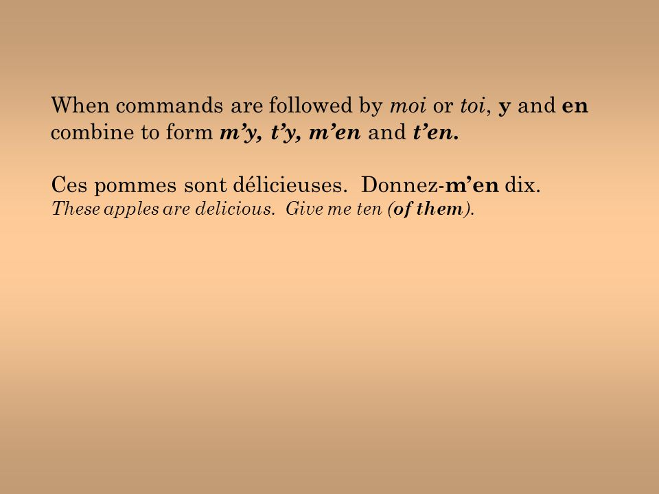 When commands are followed by moi or toi, y and en combine to form m'y, t'y, m'en and t'en. Ces pommes sont délicieuses. Donnez- m'en dix. These apple
