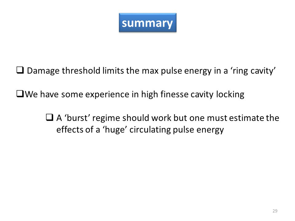 29 summary  Damage threshold limits the max pulse energy in a 'ring cavity'  We have some experience in high finesse cavity locking  A 'burst' regime should work but one must estimate the effects of a 'huge' circulating pulse energy