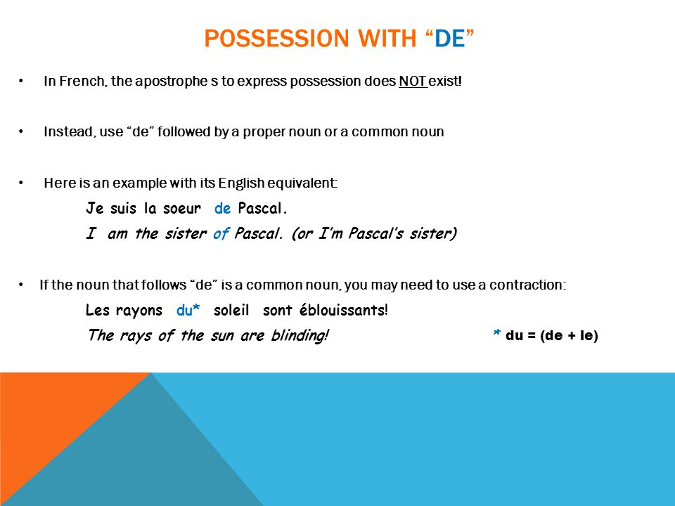 "POSSESSION WITH ""DE"" In French, the apostrophe s to express possession does NOT exist! Instead, use ""de"" followed by a proper noun or a common noun He"