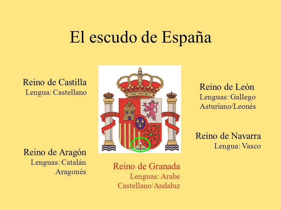 El escudo de España Reino de Castilla Lengua: Castellano Reino de Aragón Lenguas: Catalán Aragonés Reino de León Lenguas: Gallego Asturiano/Leonés Reino de Navarra Lengua: Vasco Reino de Granada Lenguas: Arabe Castellano/Andaluz