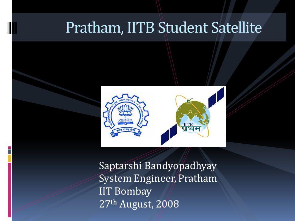 Pratham, IITB Student Satellite Saptarshi Bandyopadhyay System Engineer, Pratham IIT Bombay 27 th August, 2008