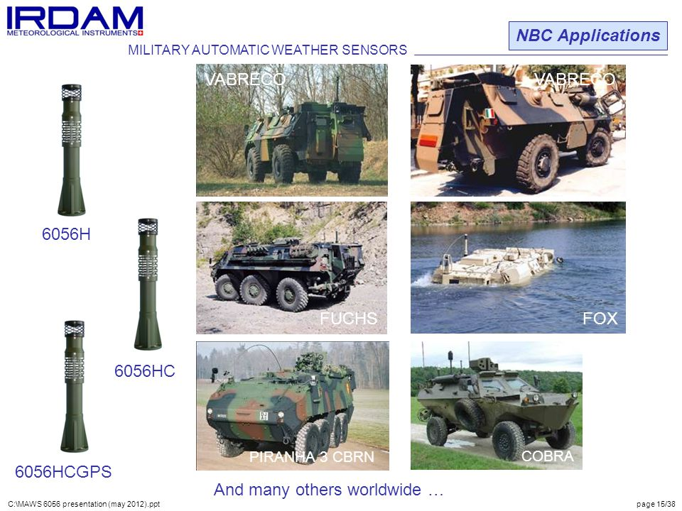 VABRECO FUCHS FOX VABRECO NBC Applications ADS-95 RANGER 6056HCGPS PIRANHA IIIC COBRA 6056H 6056HC FUCHS MILITARY AUTOMATIC WEATHER SENSORS C:\MAWS 6056 presentation (may 2012).ppt page 15/38 And many others worldwide … PIRANHA 3 CBRN
