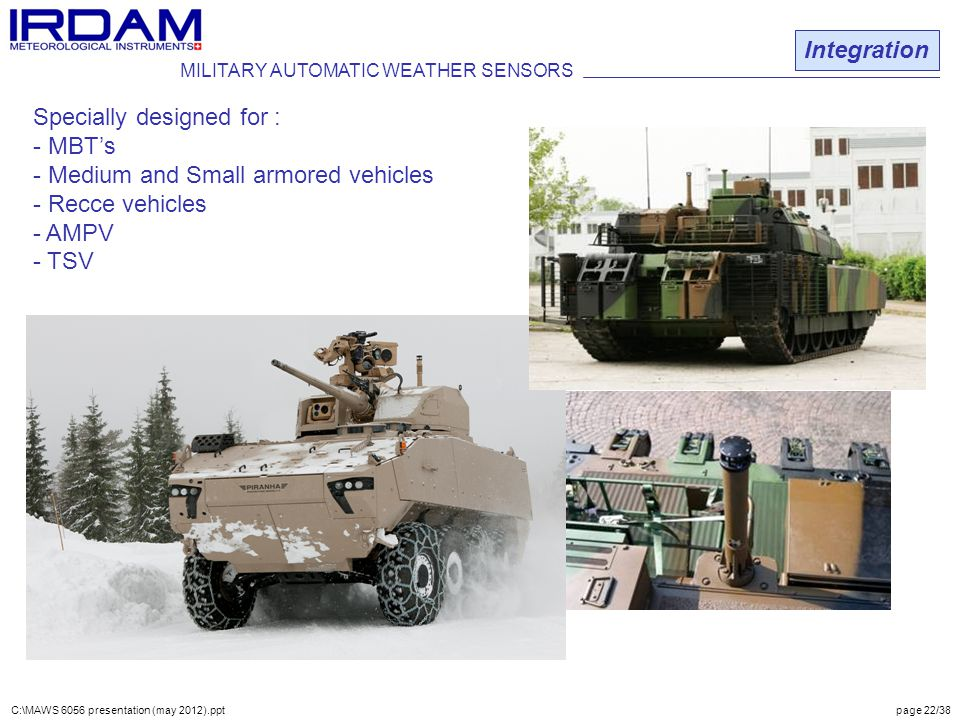Integration MILITARY AUTOMATIC WEATHER SENSORS Specially designed for : - MBT's - Medium and Small armored vehicles - Recce vehicles - AMPV - TSV C:\MAWS 6056 presentation (may 2012).ppt page 22/38