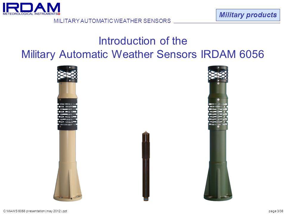 C:\MAWS 6056 presentation (may 2012).ppt page 3/38 Military products Introduction of the Military Automatic Weather Sensors IRDAM 6056 MILITARY AUTOMATIC WEATHER SENSORS