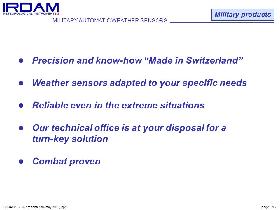 Precision and know-how Made in Switzerland Weather sensors adapted to your specific needs Reliable even in the extreme situations Our technical office is at your disposal for a turn-key solution Combat proven MILITARY AUTOMATIC WEATHER SENSORS Military products C:\MAWS 6056 presentation (may 2012).ppt page 32/38