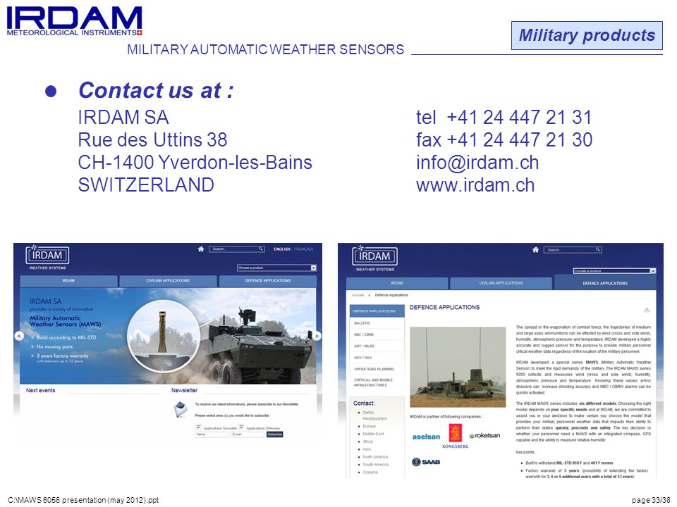 Contact us at : IRDAM SAtel +41 24 447 21 31 Rue des Uttins 38fax +41 24 447 21 30 CH-1400 Yverdon-les-Bainsinfo@irdam.ch SWITZERLANDwww.irdam.ch MILITARY AUTOMATIC WEATHER SENSORS Military products C:\MAWS 6056 presentation (may 2012).ppt page 33/38