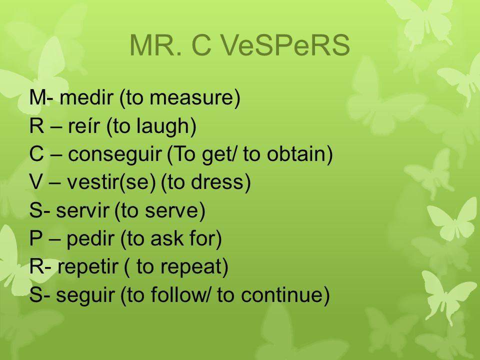 MR. C VeSPeRS M- medir (to measure) R – reír (to laugh) C – conseguir (To get/ to obtain) V – vestir(se) (to dress) S- servir (to serve) P – pedir (to