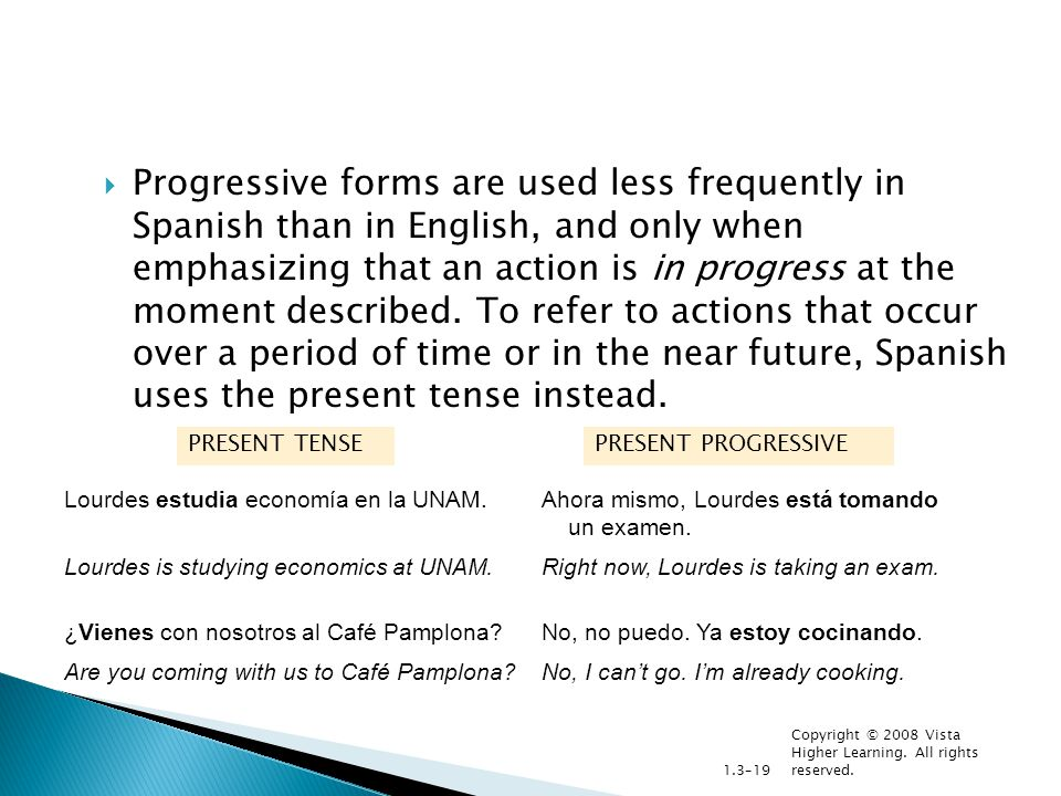 Copyright © 2008 Vista Higher Learning. All rights reserved. 1.3–19  Progressive forms are used less frequently in Spanish than in English, and only