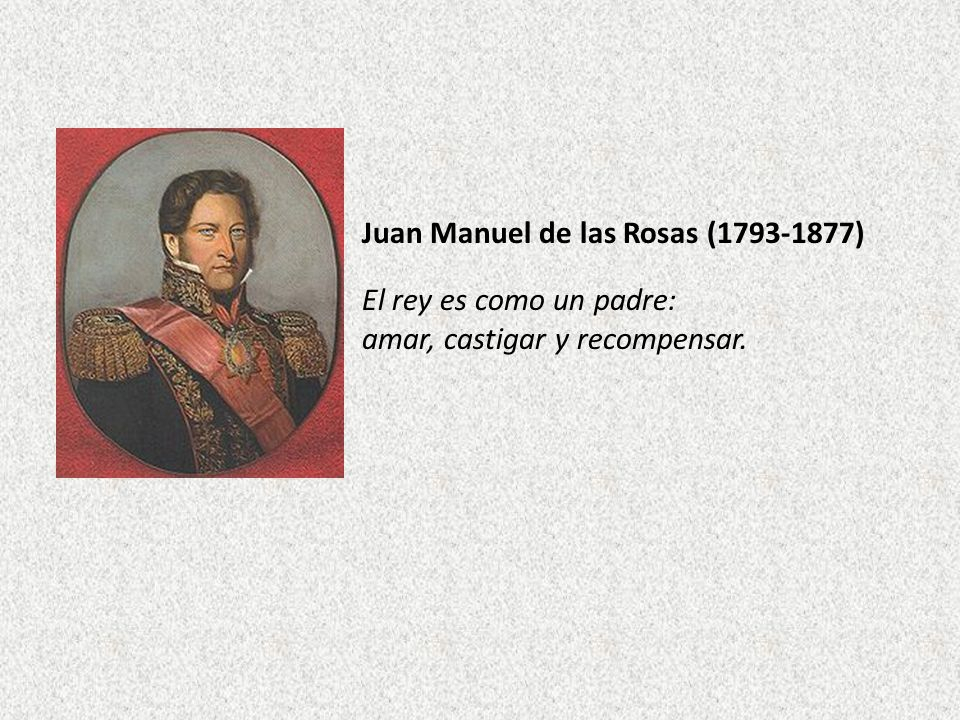 Juan Manuel de las Rosas (1793-1877) El rey es como un padre: amar, castigar y recompensar.