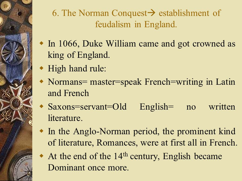 6. The Norman Conquest  establishment of feudalism in England.  In 1066, Duke William came and got crowned as king of England.  High hand rule:  N