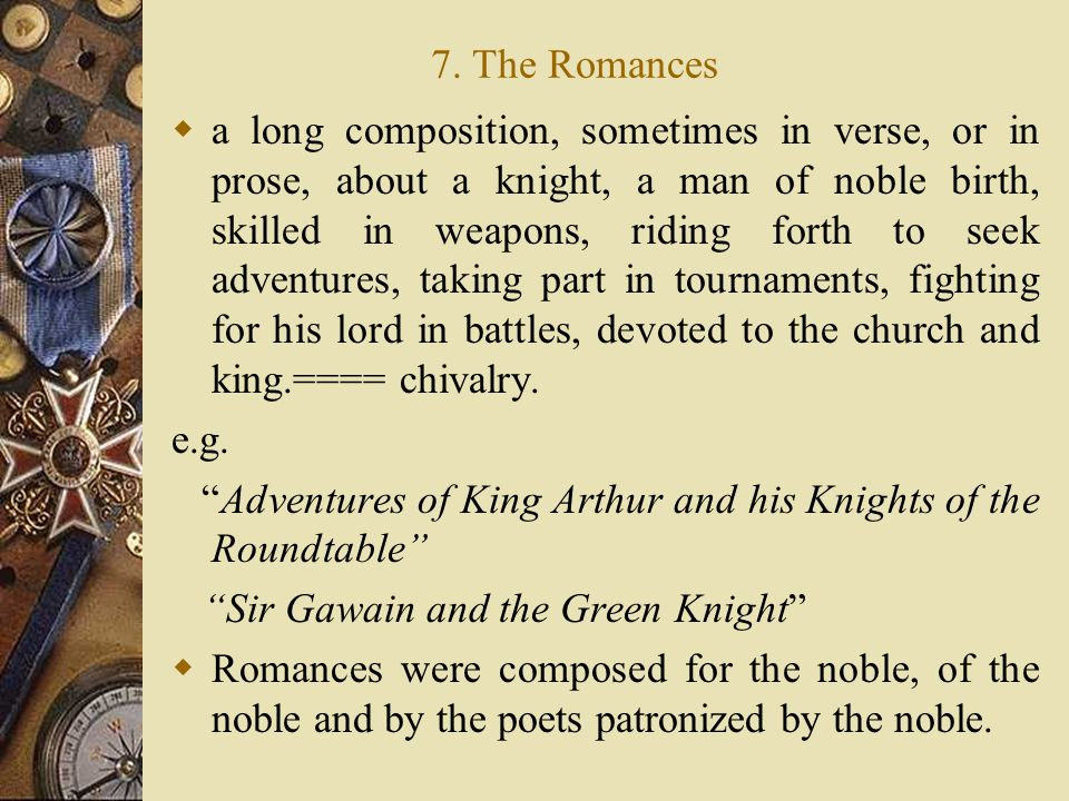 7. The Romances  a long composition, sometimes in verse, or in prose, about a knight, a man of noble birth, skilled in weapons, riding forth to seek