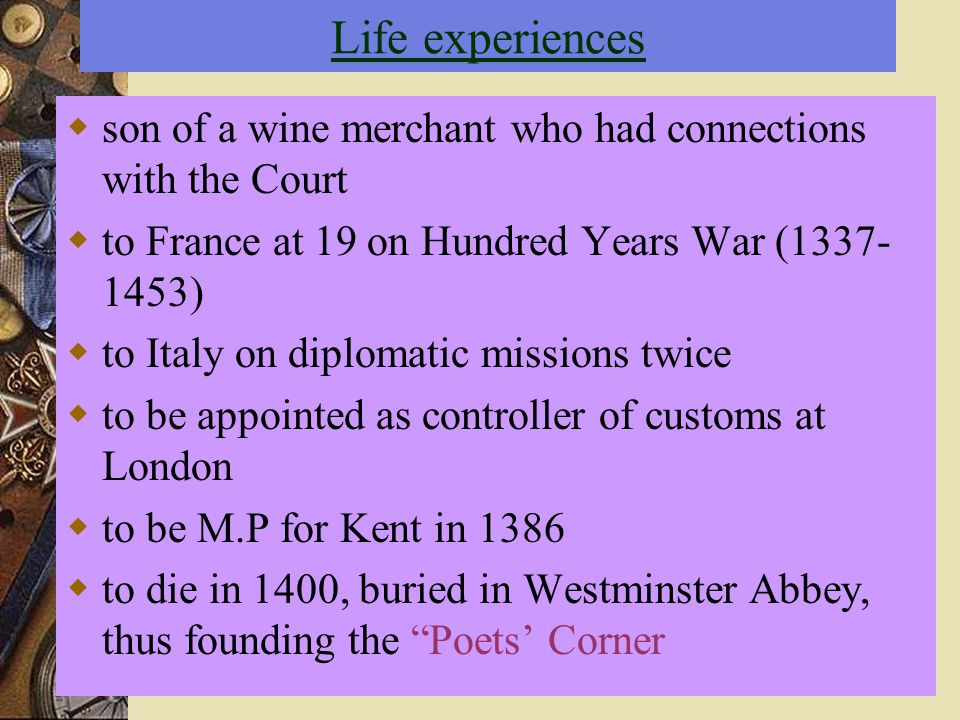 Life experiences  son of a wine merchant who had connections with the Court  to France at 19 on Hundred Years War (1337- 1453)  to Italy on diploma