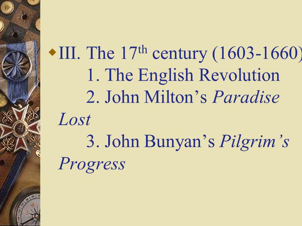  III. The 17 th century (1603-1660) 1. The English Revolution 2. John Milton's Paradise Lost 3. John Bunyan's Pilgrim's Progress