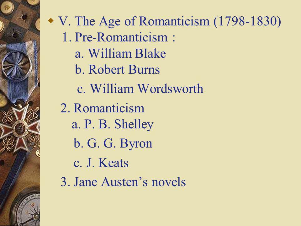  V. The Age of Romanticism (1798-1830) 1. Pre-Romanticism : a. William Blake b. Robert Burns c. William Wordsworth 2. Romanticism a. P. B. Shelley b.