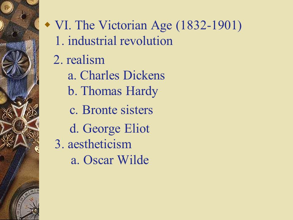  VI. The Victorian Age (1832-1901) 1. industrial revolution 2. realism a. Charles Dickens b. Thomas Hardy c. Bronte sisters d. George Eliot 3. aesthe