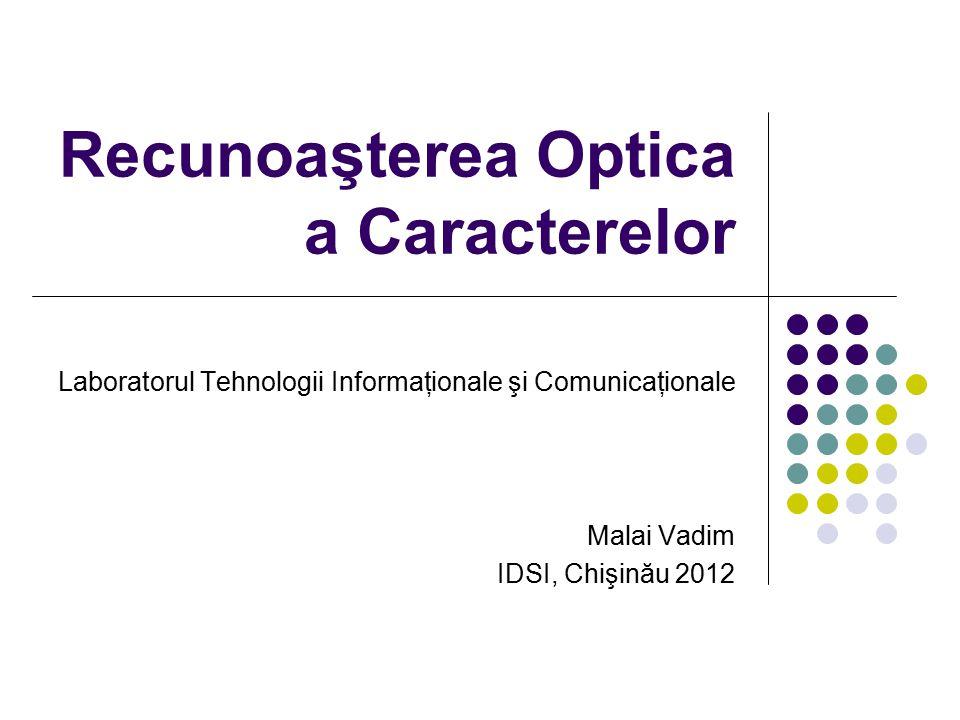 Recunoaşterea Optica a Caracterelor Laboratorul Tehnologii Informaţionale şi Comunicaţionale Malai Vadim IDSI, Chişinău 2012