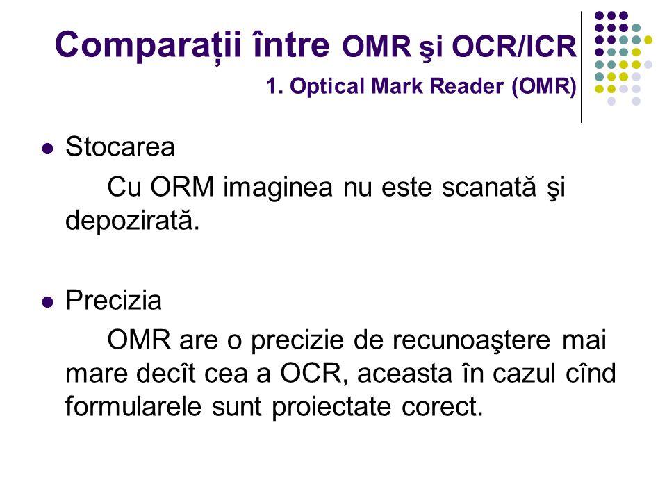Comparaţii între OMR şi OCR/ICR 1. Optical Mark Reader (OMR) Stocarea Cu ORM imaginea nu este scanată şi depozirată. Precizia OMR are o precizie de re