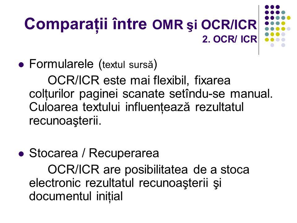 Comparaţii între OMR şi OCR/ICR 2. OCR/ ICR Formularele ( textul sursă ) OCR/ICR este mai flexibil, fixarea colţurilor paginei scanate setîndu-se manu