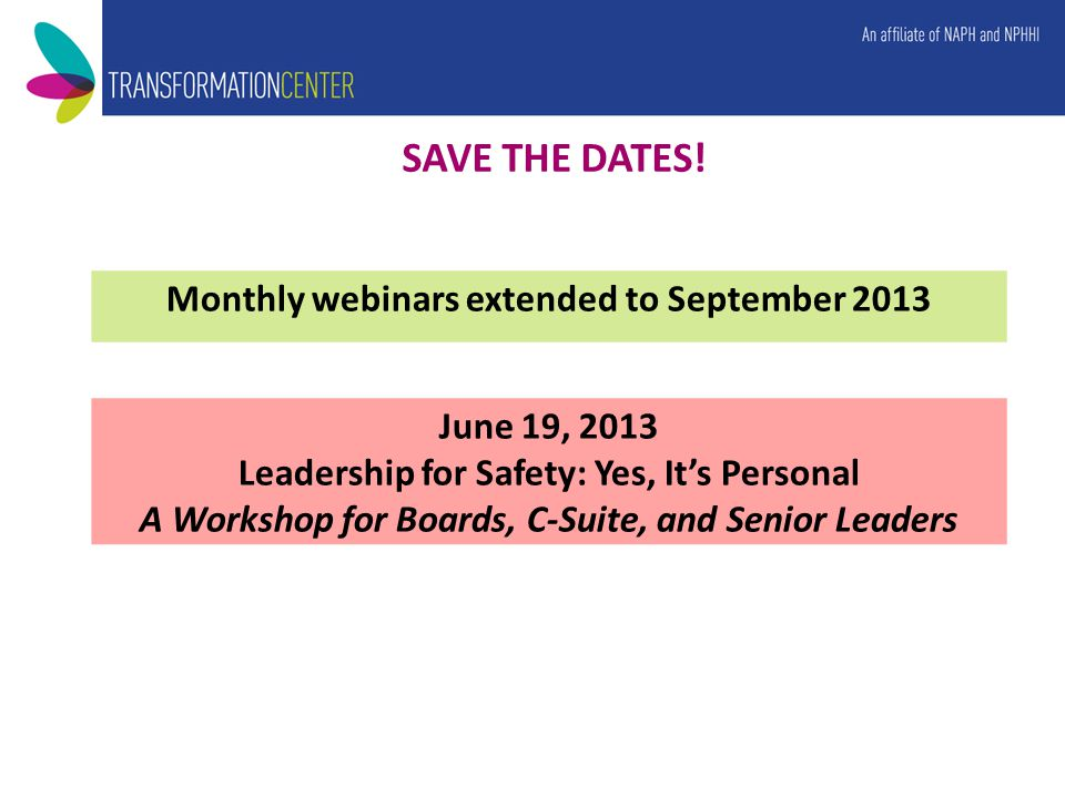 June 19, 2013 Leadership for Safety: Yes, It's Personal A Workshop for Boards, C-Suite, and Senior Leaders SAVE THE DATES! Monthly webinars extended t