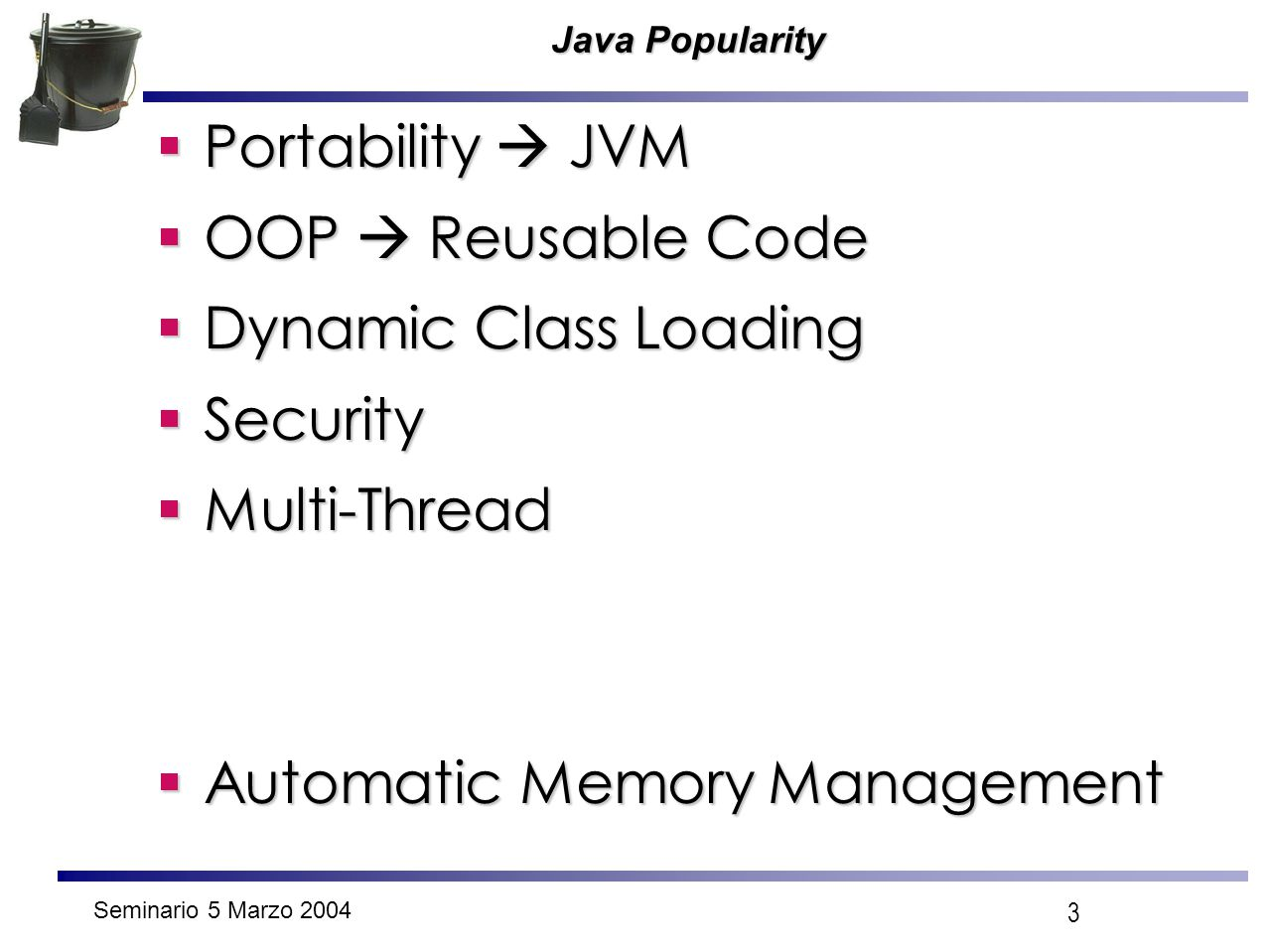Seminario 5 Marzo 2004 3 Java Popularity  Portability  JVM  OOP  Reusable Code  Dynamic Class Loading  Security  Multi-Thread  Automatic Memor