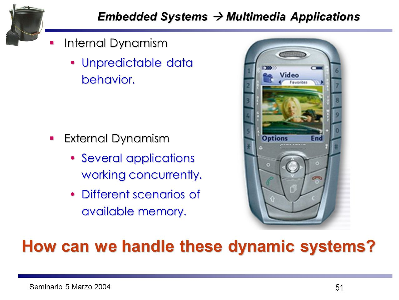 Seminario 5 Marzo 2004 51 Embedded Systems  Multimedia Applications  Internal Dynamism Unpredictable data behavior.Unpredictable data behavior.  Ex