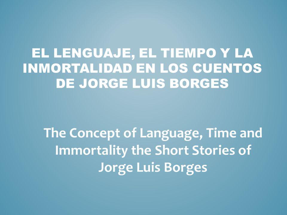 EL LENGUAJE, EL TIEMPO Y LA INMORTALIDAD EN LOS CUENTOS DE JORGE LUIS BORGES The Concept of Language, Time and Immortality the Short Stories of Jorge Luis Borges