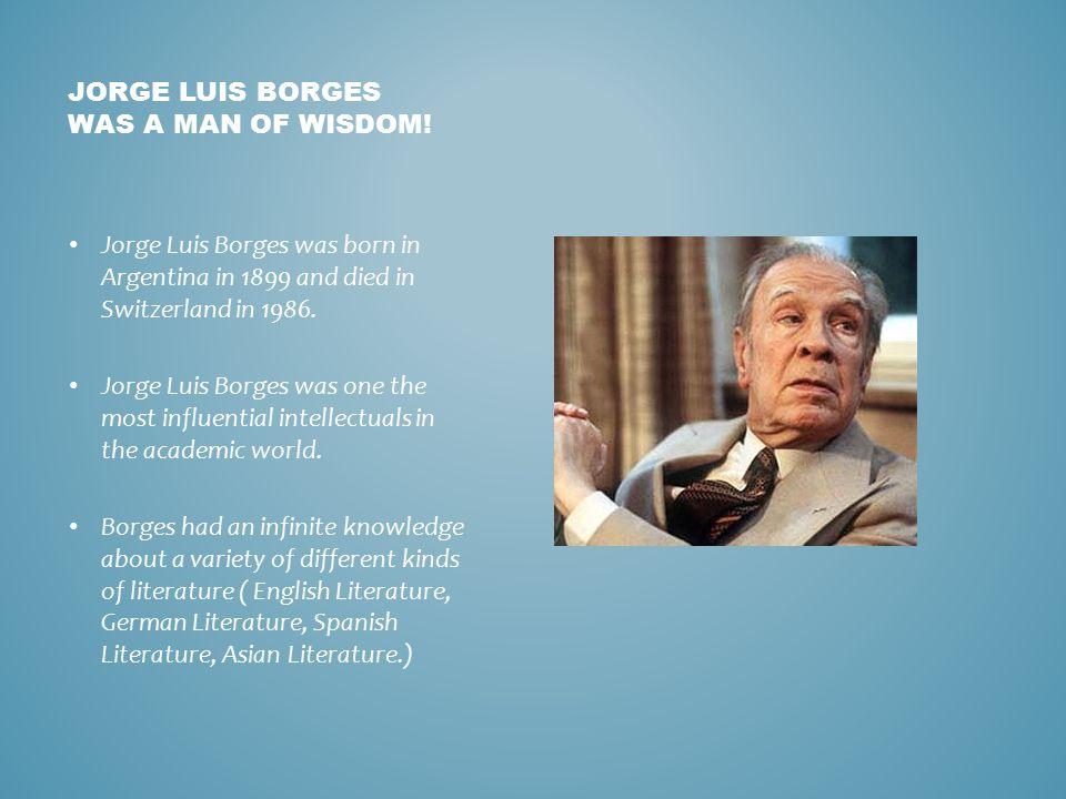 JORGE LUIS BORGES WAS A MAN OF WISDOM.