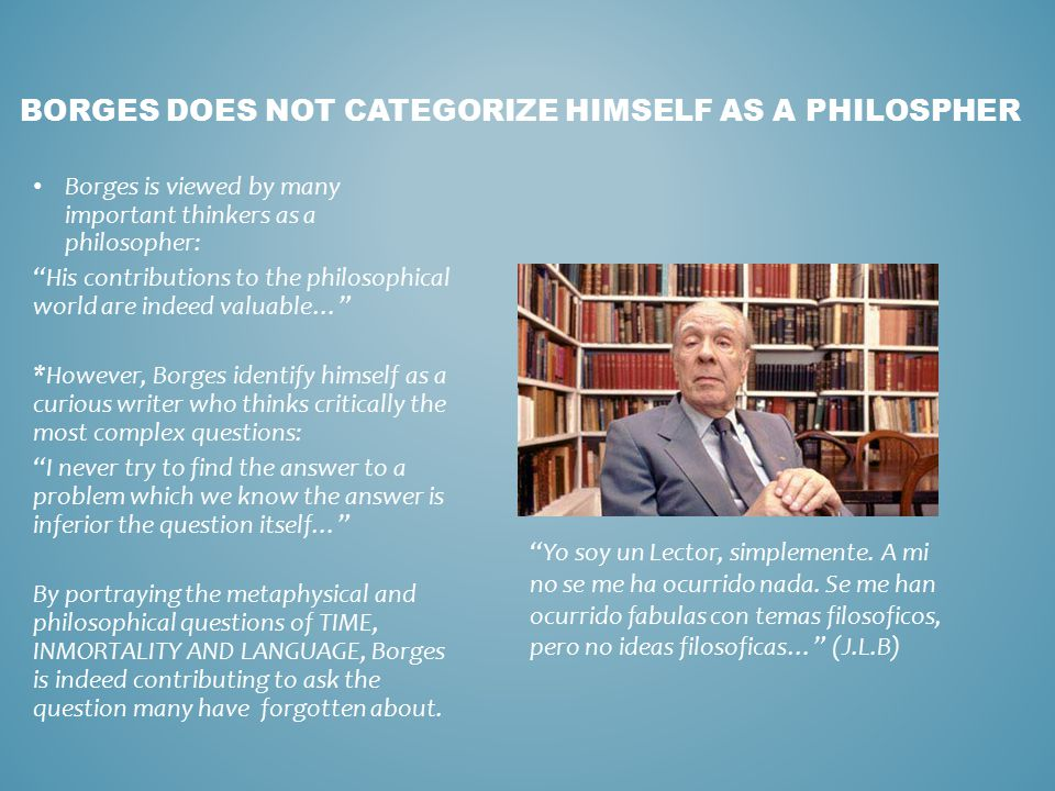 BORGES DOES NOT CATEGORIZE HIMSELF AS A PHILOSPHER Borges is viewed by many important thinkers as a philosopher: His contributions to the philosophical world are indeed valuable… *However, Borges identify himself as a curious writer who thinks critically the most complex questions: I never try to find the answer to a problem which we know the answer is inferior the question itself… By portraying the metaphysical and philosophical questions of TIME, INMORTALITY AND LANGUAGE, Borges is indeed contributing to ask the question many have forgotten about.