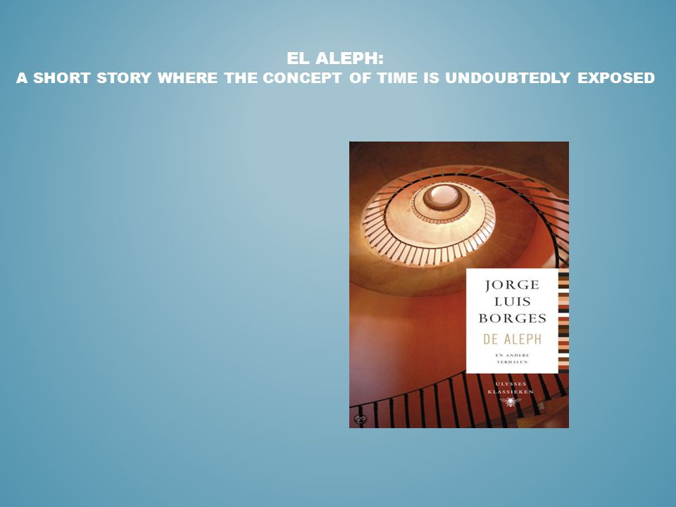 EL ALEPH: A SHORT STORY WHERE THE CONCEPT OF TIME IS UNDOUBTEDLY EXPOSED