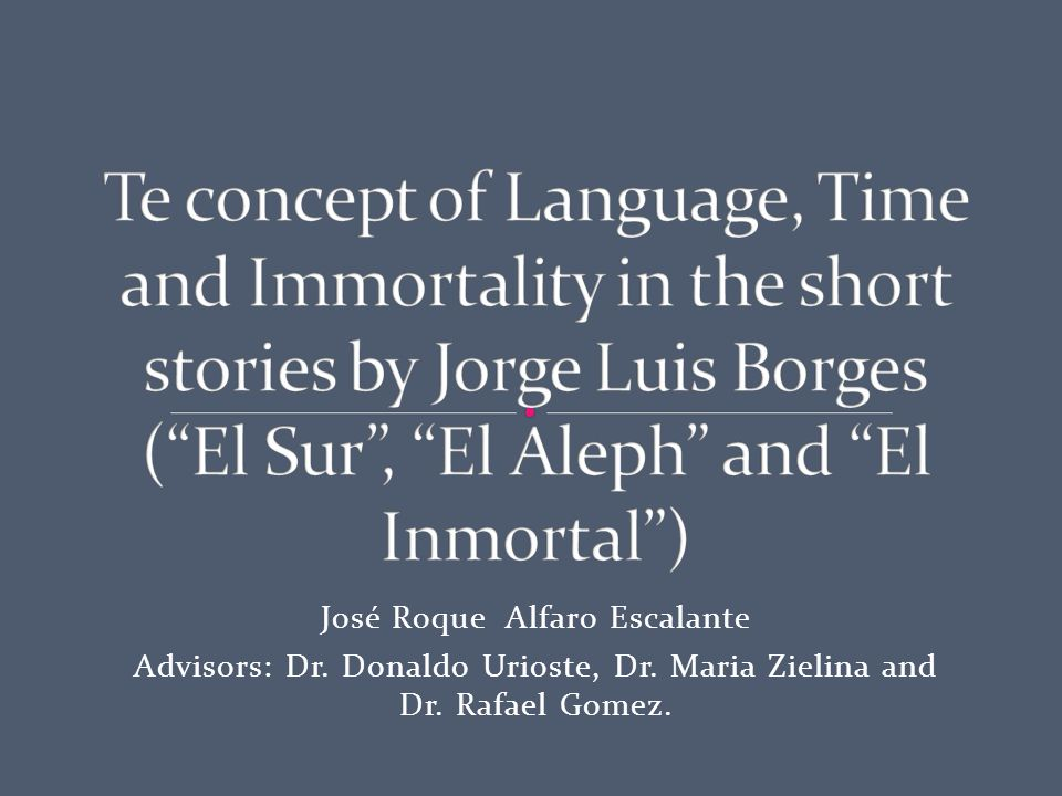 Borges' Literature encompasses philosophical and metaphysical themes: The concepts of Language, Time, Immortality, etc.