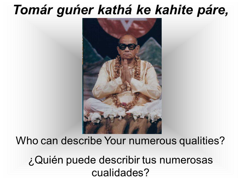 Tomár guńer kathá ke kahite páre, Who can describe Your numerous qualities.