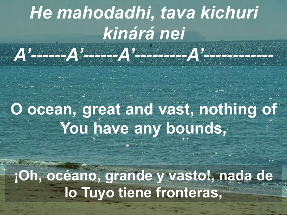 He mahodadhi, tava kichuri kinárá nei A'------A'------A'---------A'------------ O ocean, great and vast, nothing of You have any bounds, ¡Oh, océano,