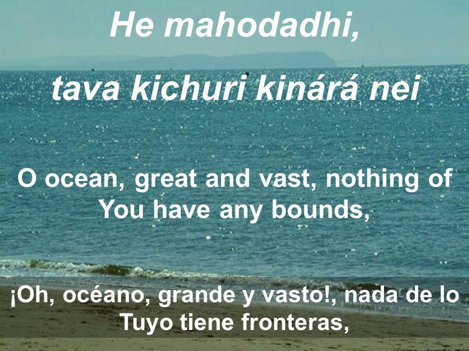 He mahodadhi, tava kichuri kinárá nei O ocean, great and vast, nothing of You have any bounds, ¡Oh, océano, grande y vasto!, nada de lo Tuyo tiene fronteras,