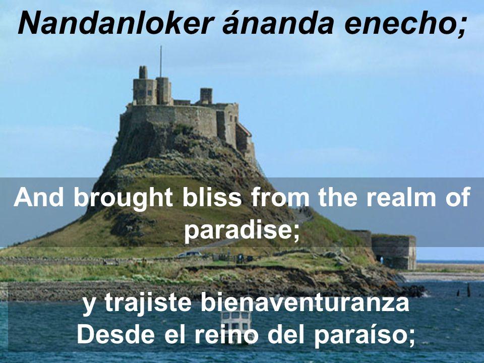 Nandanloker ánanda enecho; And brought bliss from the realm of paradise; y trajiste bienaventuranza Desde el reino del paraíso;
