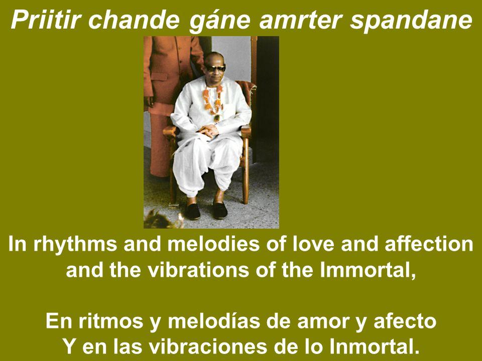 Priitir chande gáne amrter spandane In rhythms and melodies of love and affection and the vibrations of the Immortal, En ritmos y melodías de amor y afecto Y en las vibraciones de lo Inmortal.