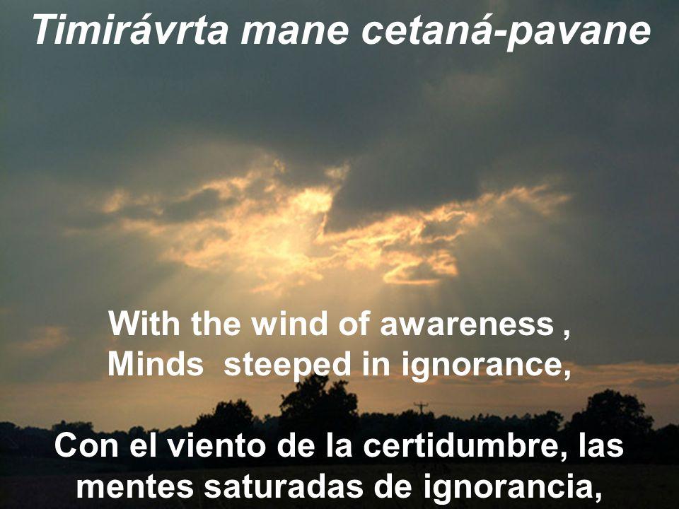 Timirávrta mane cetaná-pavane With the wind of awareness, Minds steeped in ignorance, Con el viento de la certidumbre, las mentes saturadas de ignorancia,
